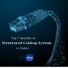 Top 7 Benefits of Structured Cabling System in Dubai
